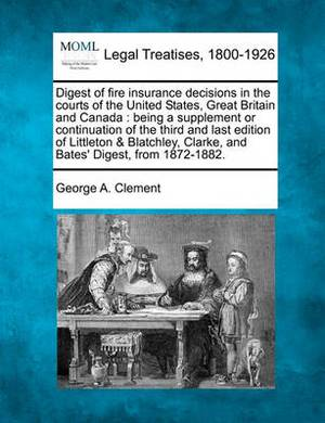 Digest of Fire Insurance Decisions in the Courts of the United States, Great Britain and Canada: Being a Supplement or Continuation of the Third and Last Edition of Littleton & Blatchley, Clarke, and Bates' Digest, from 1872-1882.