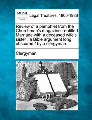 Review of a Pamphlet from the Churchman's Magazine: Entitled Marriage with a Deceased Wife's Sister: A Bible Argument Long Obscured / By a Clergyman.