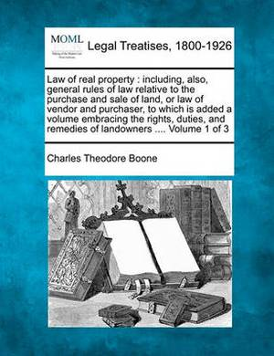 Law of Real Property: Including, Also, General Rules of Law Relative to the Purchase and Sale of Land, or Law of Vendor and Purchaser, to Which Is Added a Volume Embracing the Rights, Duties, and Remedies of Landowners .... Volume 1 of 3