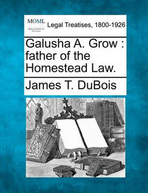Galusha A. Grow: Father of the Homestead Law.