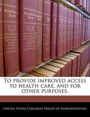 To Provide Improved Access to Health Care, and for Other Purposes.