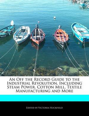 An Off the Record Guide to the Industrial Revolution, Including Steam Power, Cotton Mill, Textile Manufacturing and More