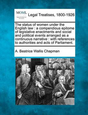 The Status of Women Under the English Law: A Compendious Epitome of Legislative Enactments and Social and Political Events Arranged as a Continuous Narrative: With References to Authorities and Acts of Parliament.