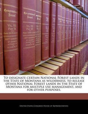 To Designate Certain National Forest Lands in the State of Montana as Wilderness, to Release Other National Forest Lands in the State of Montana for Multiple Use Management, and for Other Purposes.
