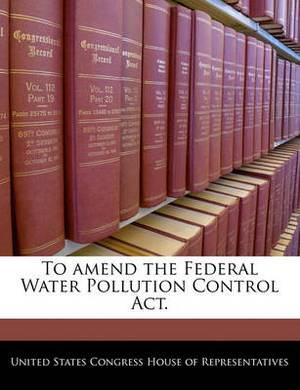 To Amend the Federal Water Pollution Control ACT.