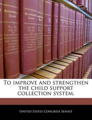 To Improve and Strengthen the Child Support Collection System.