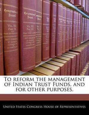 To Reform the Management of Indian Trust Funds, and for Other Purposes.