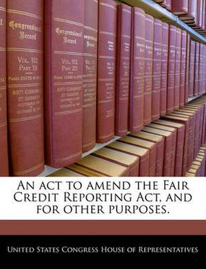 An ACT to Amend the Fair Credit Reporting ACT, and for Other Purposes.