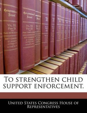 To Strengthen Child Support Enforcement.