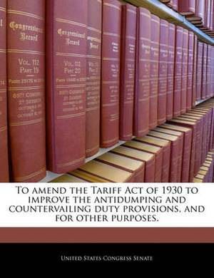 To Amend the Tariff Act of 1930 to Improve the Antidumping and Countervailing Duty Provisions, and for Other Purposes.