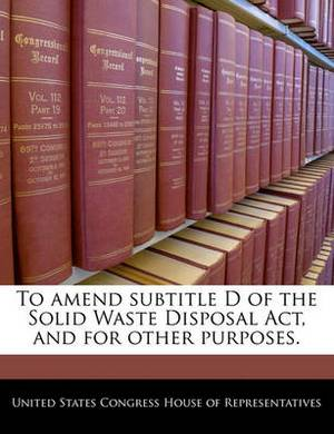 To Amend Subtitle D of the Solid Waste Disposal ACT, and for Other Purposes.