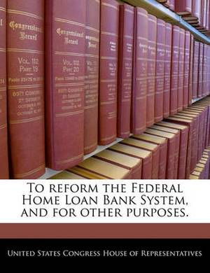 To Reform the Federal Home Loan Bank System, and for Other Purposes.