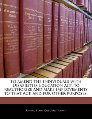 To Amend the Individuals with Disabilities Education ACT, to Reauthorize and Make Improvements to That Act, and for Other Purposes.