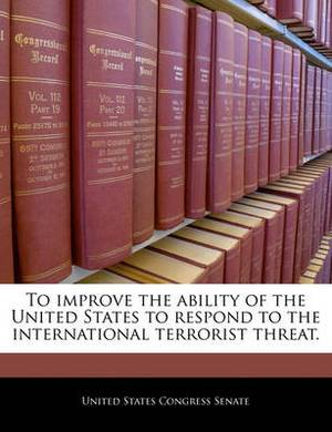 To Improve the Ability of the United States to Respond to the International Terrorist Threat.