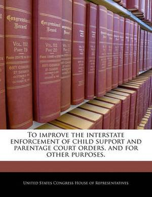 To Improve the Interstate Enforcement of Child Support and Parentage Court Orders, and for Other Purposes.