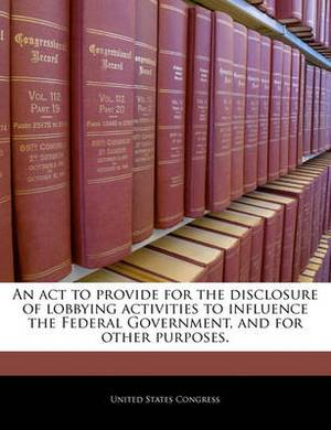 An ACT to Provide for the Disclosure of Lobbying Activities to Influence the Federal Government, and for Other Purposes.