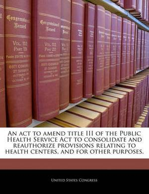 An ACT to Amend Title III of the Public Health Service ACT to Consolidate and Reauthorize Provisions Relating to Health Centers, and for Other Purposes.