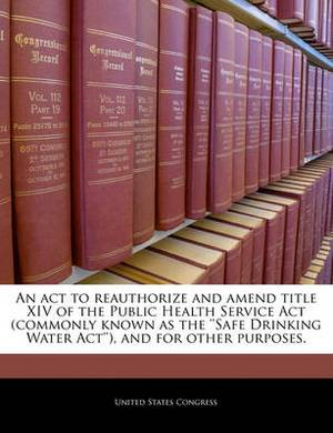 An ACT to Reauthorize and Amend Title XIV of the Public Health Service ACT (Commonly Known as the ''Safe Drinking Water ACT''), and for Other Purposes.