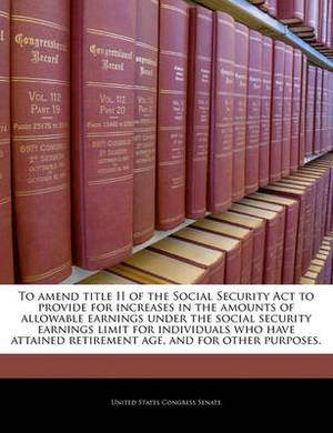 To Amend Title II of the Social Security ACT to Provide for Increases in the Amounts of Allowable Earnings Under the Social Security Earnings Limit for Individuals Who Have Attained Retirement Age, and for Other Purposes.