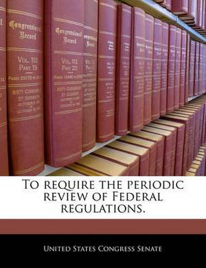 To Require the Periodic Review of Federal Regulations.