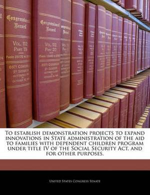 To Establish Demonstration Projects to Expand Innovations in State Administration of the Aid to Families with Dependent Children Program Under Title IV of the Social Security ACT, and for Other Purposes.