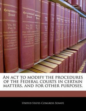 An ACT to Modify the Procedures of the Federal Courts in Certain Matters, and for Other Purposes.