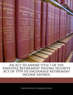 An ACT to Amend Title I of the Employee Retirement Income Security Act of 1974 to Encourage Retirement Income Savings.