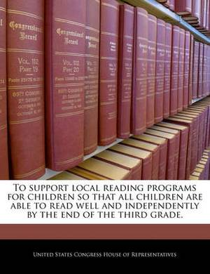 To Support Local Reading Programs for Children So That All Children Are Able to Read Well and Independently by the End of the Third Grade.