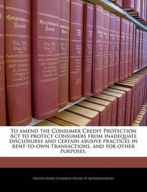 To Amend the Consumer Credit Protection ACT to Protect Consumers from Inadequate Disclosures and Certain Abusive Practices in Rent-To-Own Transactions, and for Other Purposes.