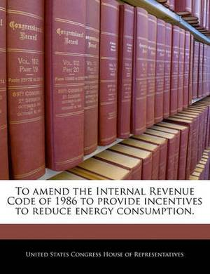 To Amend the Internal Revenue Code of 1986 to Provide Incentives to Reduce Energy Consumption.