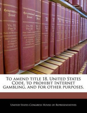 To Amend Title 18, United States Code, to Prohibit Internet Gambling, and for Other Purposes.