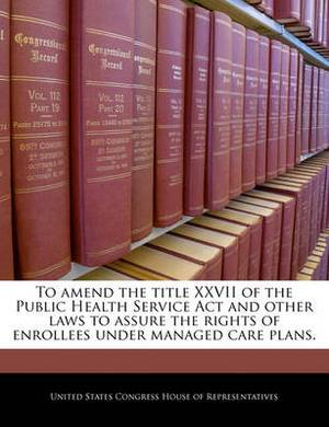 To Amend the Title XXVII of the Public Health Service ACT and Other Laws to Assure the Rights of Enrollees Under Managed Care Plans.