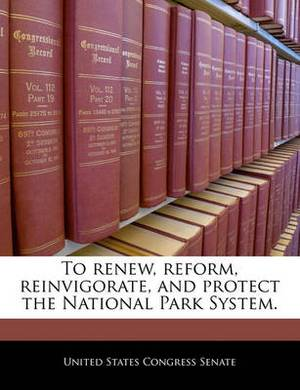 To Renew, Reform, Reinvigorate, and Protect the National Park System.