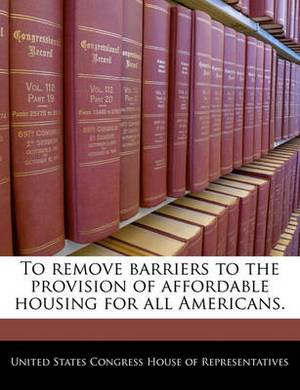 To Remove Barriers to the Provision of Affordable Housing for All Americans.