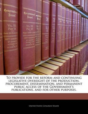 To Provide for the Reform and Continuing Legislative Oversight of the Production, Procurement, Dissemination, and Permanent Public Access of the Government's Publications, and for Other Purposes.