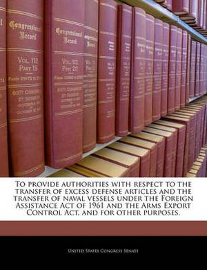 To Provide Authorities with Respect to the Transfer of Excess Defense Articles and the Transfer of Naval Vessels Under the Foreign Assistance Act of 1961 and the Arms Export Control ACT, and for Other Purposes.
