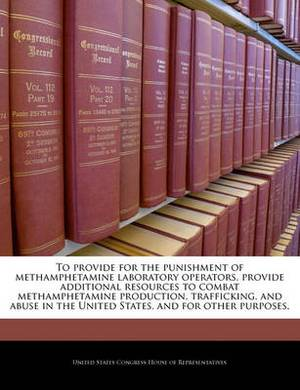 To Provide for the Punishment of Methamphetamine Laboratory Operators, Provide Additional Resources to Combat Methamphetamine Production, Trafficking, and Abuse in the United States, and for Other Purposes.