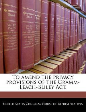 To Amend the Privacy Provisions of the Gramm-Leach-Bliley ACT.