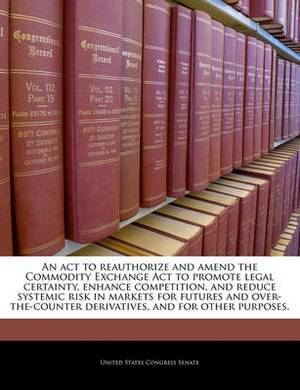 An ACT to Reauthorize and Amend the Commodity Exchange ACT to Promote Legal Certainty, Enhance Competition, and Reduce Systemic Risk in Markets for Futures and Over-The-Counter Derivatives, and for Other Purposes.
