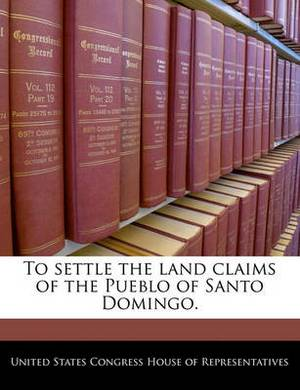 To Settle the Land Claims of the Pueblo of Santo Domingo.