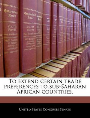 To Extend Certain Trade Preferences to Sub-Saharan African Countries.