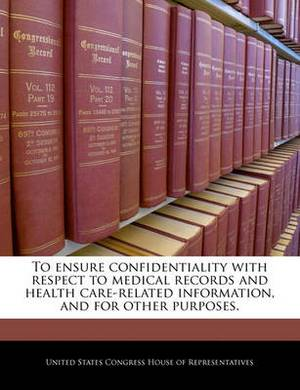 To Ensure Confidentiality with Respect to Medical Records and Health Care-Related Information, and for Other Purposes.