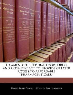 To Amend the Federal Food, Drug, and Cosmetic ACT to Provide Greater Access to Affordable Pharmaceuticals.