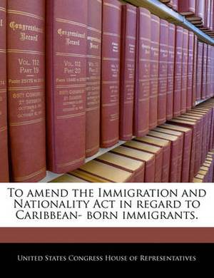To Amend the Immigration and Nationality ACT in Regard to Caribbean- Born Immigrants.