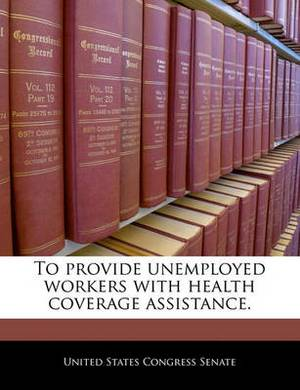 To Provide Unemployed Workers with Health Coverage Assistance.