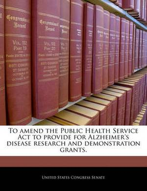 To Amend the Public Health Service ACT to Provide for Alzheimer's Disease Research and Demonstration Grants.
