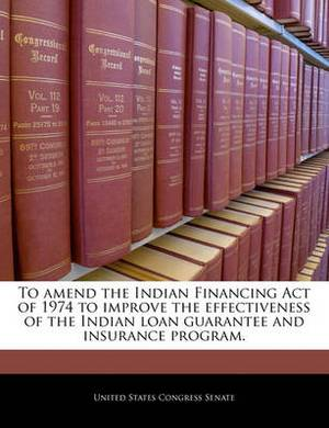 To Amend the Indian Financing Act of 1974 to Improve the Effectiveness of the Indian Loan Guarantee and Insurance Program.