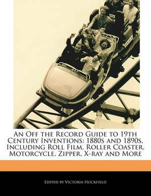 An Off the Record Guide to 19th Century Inventions: 1880s and 1890s, Including Roll Film, Roller Coaster, Motorcycle, Zipper, X-Ray and More