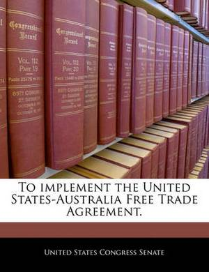 To Implement the United States-Australia Free Trade Agreement.