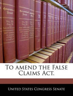 To Amend the False Claims ACT.